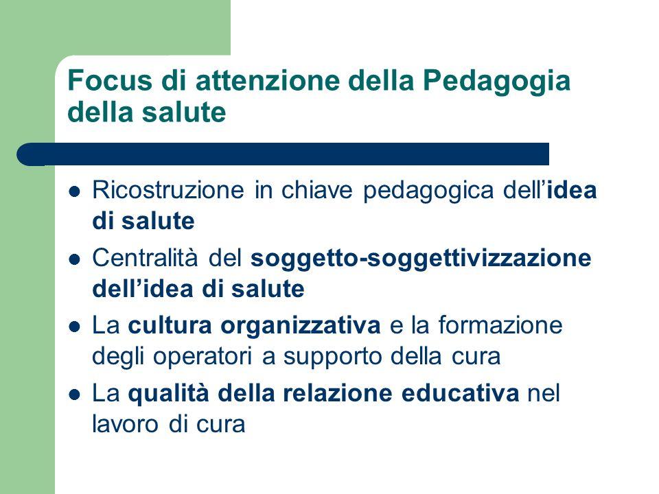 Focus di attenzione della Pedagogia della salute Ricostruzione in chiave pedagogica dellidea di salute Centralità del soggetto-soggettivizzazione dell