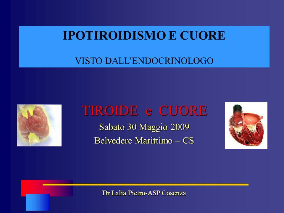 IPOTIROIDISMO E CUORE VISTO DALLENDOCRINOLOGO TIROIDE e CUORE Sabato 30 Maggio 2009 Belvedere Marittimo – CS Dr Lalia Pietro-ASP Cosenza