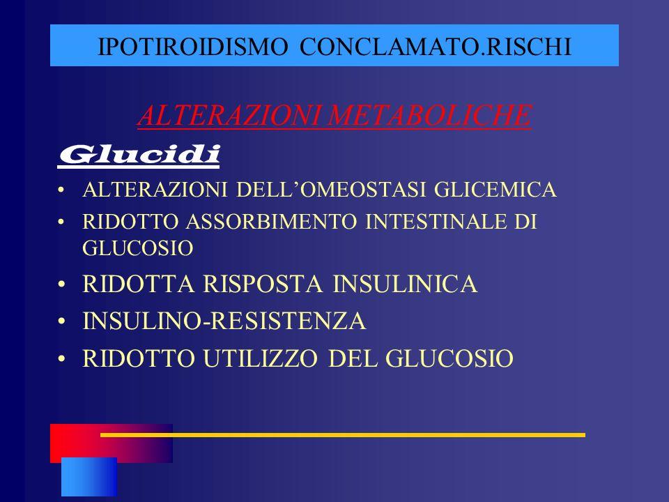 IPOTIROIDISMO CONCLAMATO.RISCHI ALTERAZIONI METABOLICHE Glucidi ALTERAZIONI DELLOMEOSTASI GLICEMICA RIDOTTO ASSORBIMENTO INTESTINALE DI GLUCOSIO RIDOT