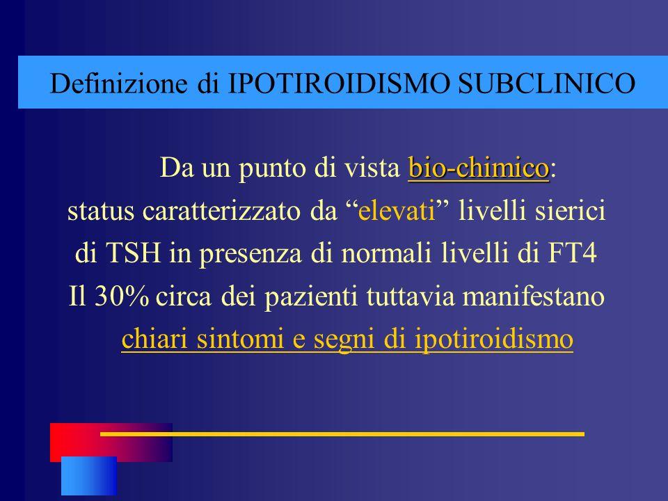 Definizione di IPOTIROIDISMO SUBCLINICO bio-chimico Da un punto di vista bio-chimico: status caratterizzato da elevati livelli sierici di TSH in prese