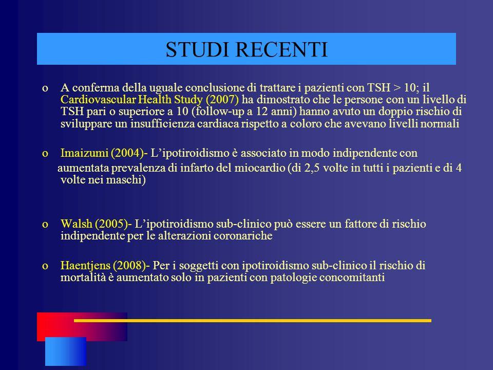 STUDI RECENTI oA conferma della uguale conclusione di trattare i pazienti con TSH > 10; il Cardiovascular Health Study (2007) ha dimostrato che le per