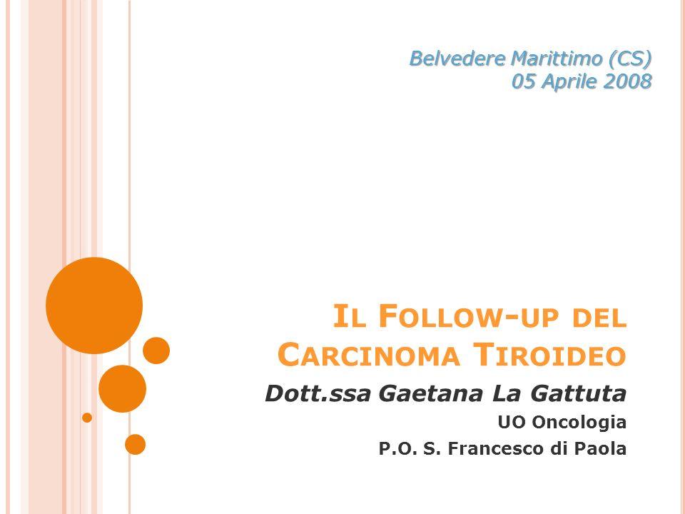 I L F OLLOW - UP DEL C ARCINOMA T IROIDEO Dott.ssa Gaetana La Gattuta UO Oncologia P.O.