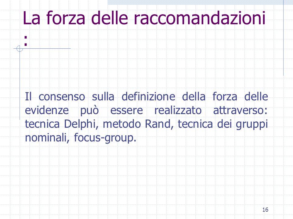 16 Il consenso sulla definizione della forza delle evidenze può essere realizzato attraverso: tecnica Delphi, metodo Rand, tecnica dei gruppi nominali, focus-group.