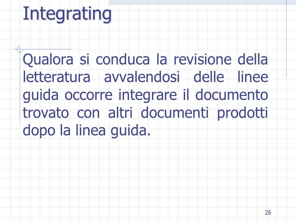 26 Integrating Qualora si conduca la revisione della letteratura avvalendosi delle linee guida occorre integrare il documento trovato con altri documenti prodotti dopo la linea guida.