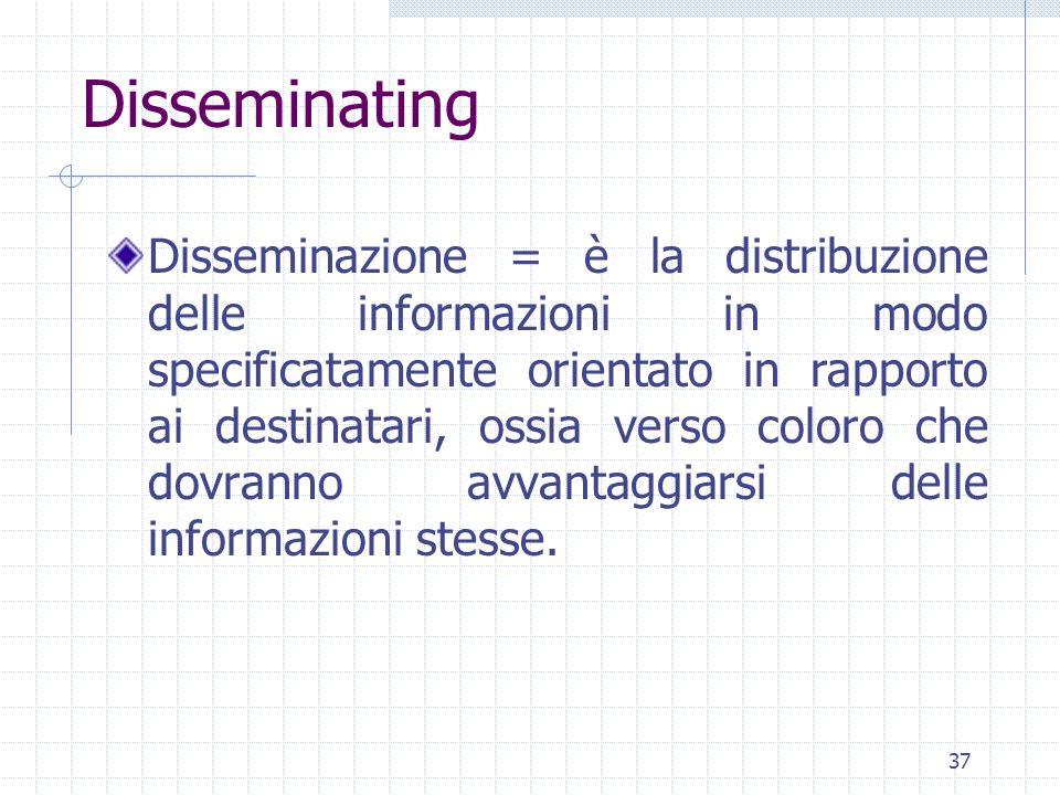 37 Disseminazione = è la distribuzione delle informazioni in modo specificatamente orientato in rapporto ai destinatari, ossia verso coloro che dovranno avvantaggiarsi delle informazioni stesse.
