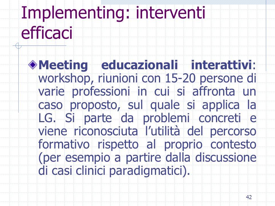 42 Implementing: interventi efficaci Meeting educazionali interattivi: workshop, riunioni con 15-20 persone di varie professioni in cui si affronta un caso proposto, sul quale si applica la LG.