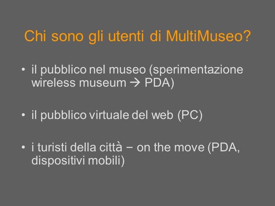 Chi sono gli utenti di MultiMuseo? il pubblico nel museo (sperimentazione wireless museum PDA) il pubblico virtuale del web (PC) i turisti della citt