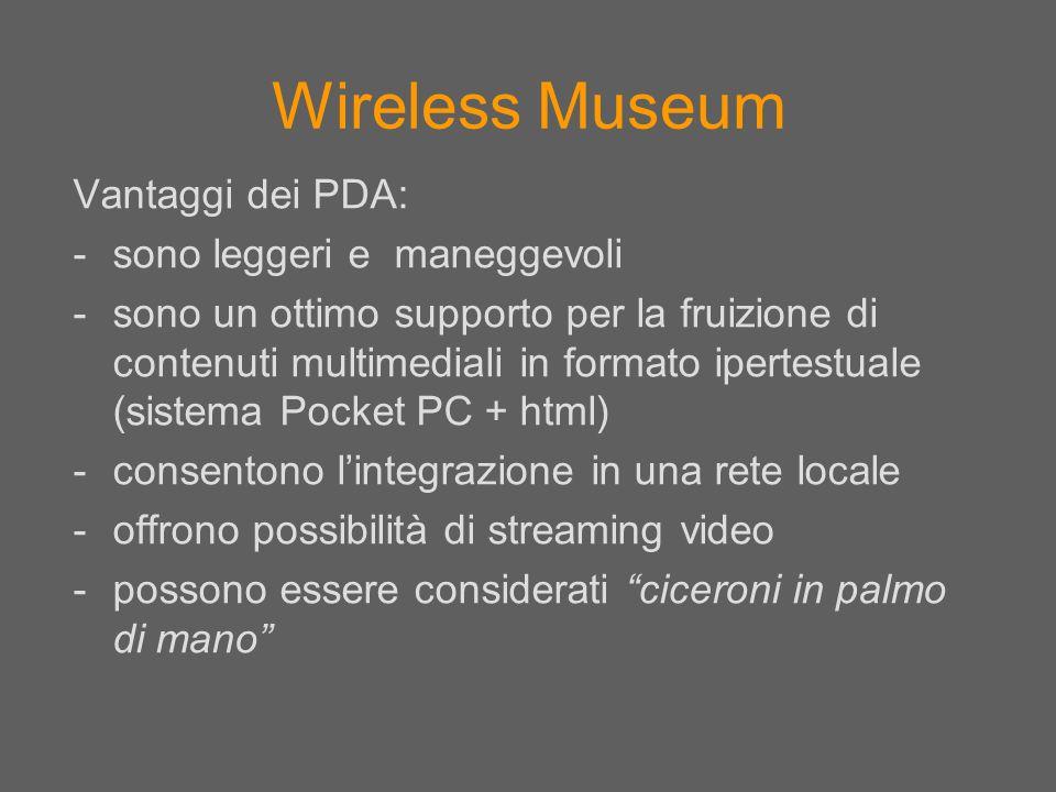 Wireless Museum Vantaggi dei PDA: -sono leggeri e maneggevoli -sono un ottimo supporto per la fruizione di contenuti multimediali in formato ipertestu