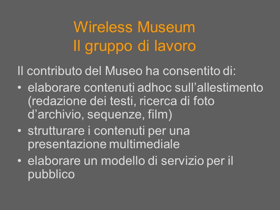 Wireless Museum Il gruppo di lavoro Il contributo del Museo ha consentito di: elaborare contenuti adhoc sullallestimento (redazione dei testi, ricerca