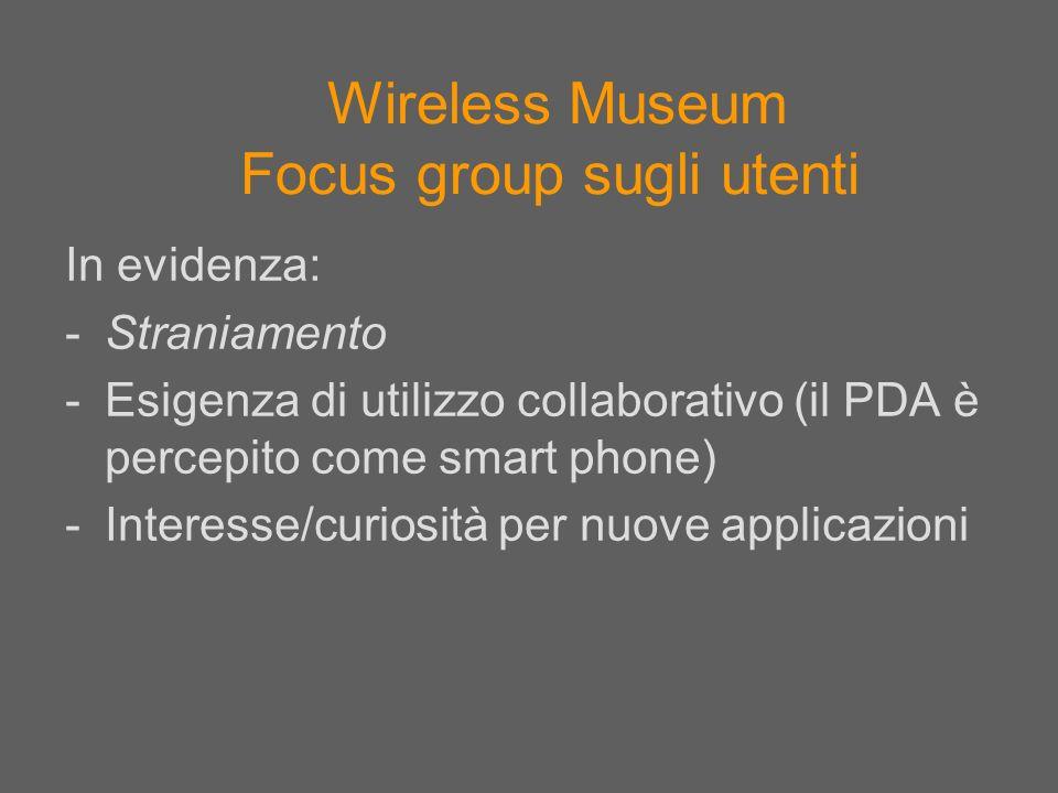 Wireless Museum Focus group sugli utenti In evidenza: -Straniamento -Esigenza di utilizzo collaborativo (il PDA è percepito come smart phone) -Interes