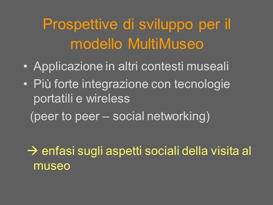 Prospettive di sviluppo per il modello MultiMuseo Applicazione in altri contesti museali Più forte integrazione con tecnologie portatili e wireless (p