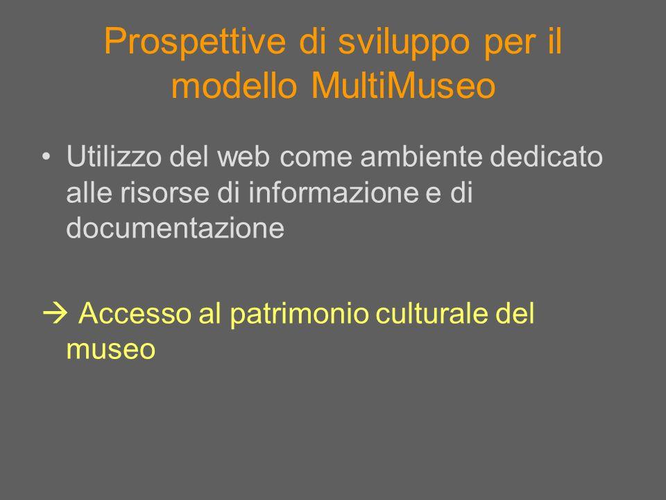 Prospettive di sviluppo per il modello MultiMuseo Utilizzo del web come ambiente dedicato alle risorse di informazione e di documentazione Accesso al