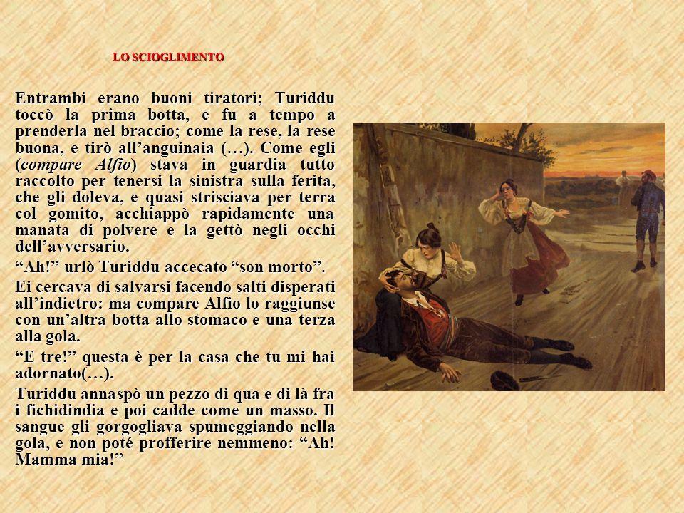 LO SCIOGLIMENTO Entrambi erano buoni tiratori; Turiddu toccò la prima botta, e fu a tempo a prenderla nel braccio; come la rese, la rese buona, e tirò