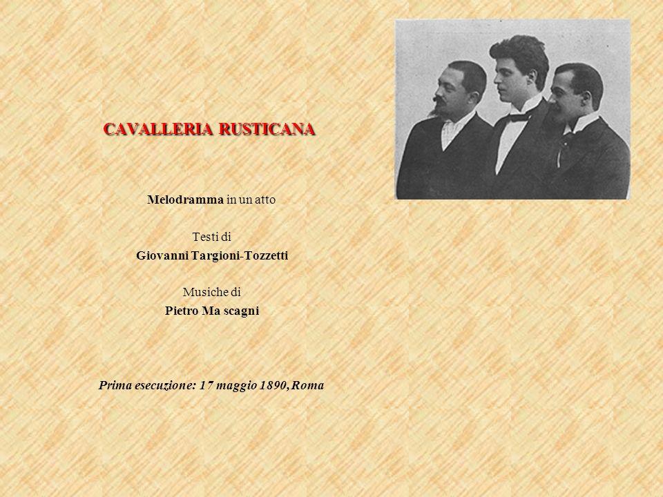 CAVALLERIA RUSTICANA Melodramma in un atto Testi di Giovanni Targioni-Tozzetti Musiche di Pietro Ma scagni Prima esecuzione: 17 maggio 1890, Roma
