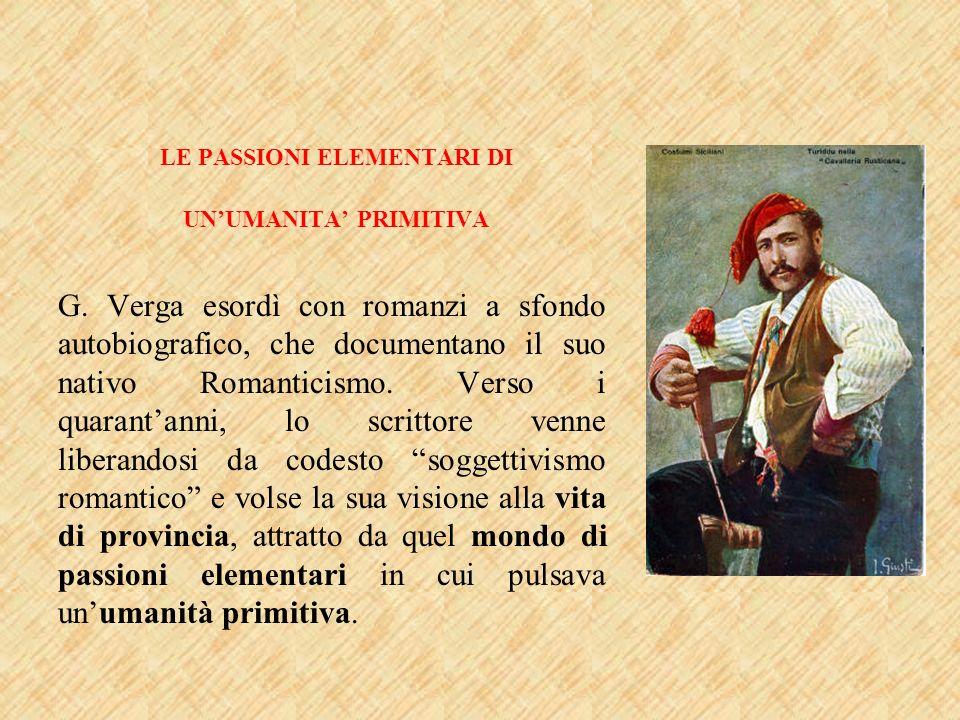 LE PASSIONI ELEMENTARI DI UNUMANITA PRIMITIVA G. Verga esordì con romanzi a sfondo autobiografico, che documentano il suo nativo Romanticismo. Verso i