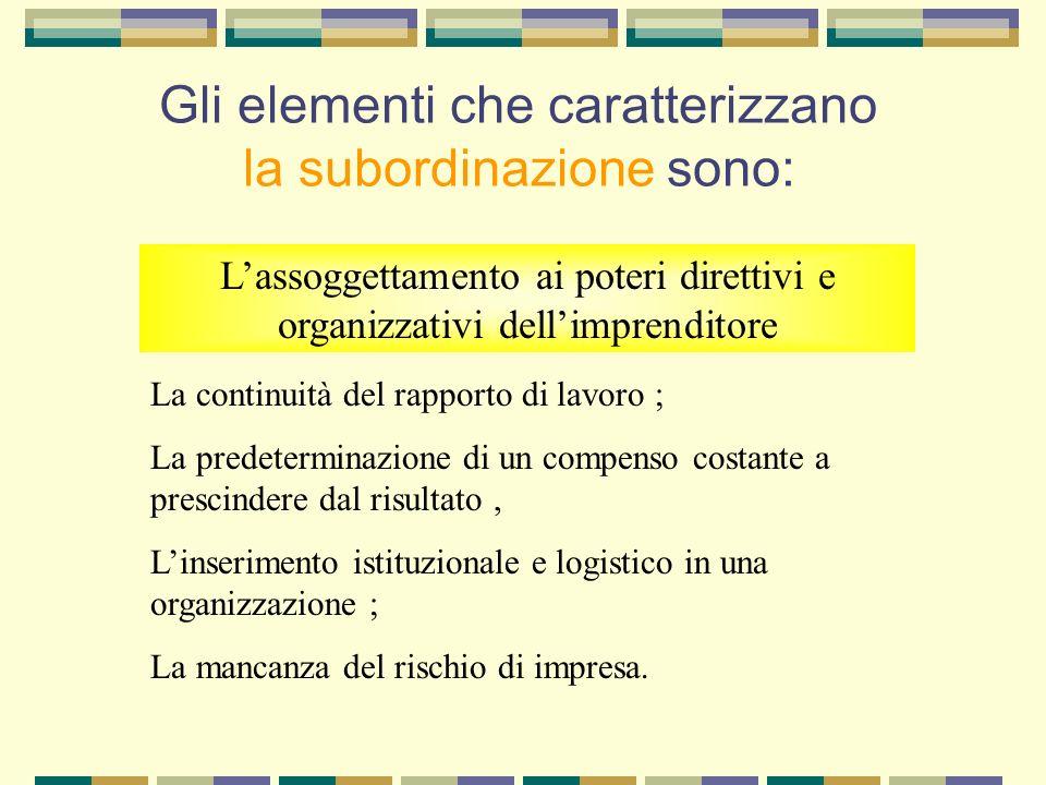 Gli elementi che caratterizzano la subordinazione sono: Lassoggettamento ai poteri direttivi e organizzativi dellimprenditore La continuità del rappor
