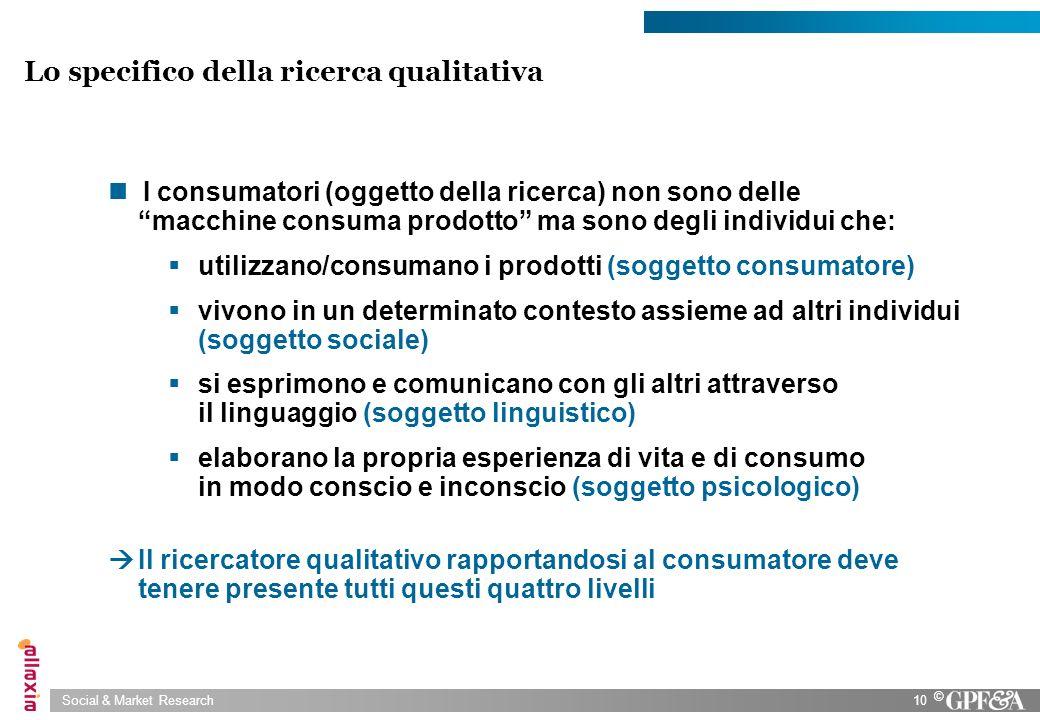 Social & Market Research10 © I consumatori (oggetto della ricerca) non sono delle macchine consuma prodotto ma sono degli individui che: utilizzano/co
