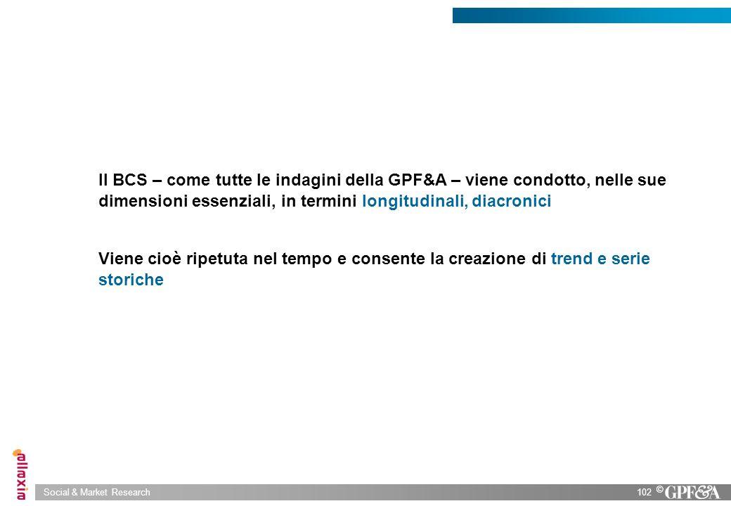 Social & Market Research102 © Il BCS – come tutte le indagini della GPF&A – viene condotto, nelle sue dimensioni essenziali, in termini longitudinali,