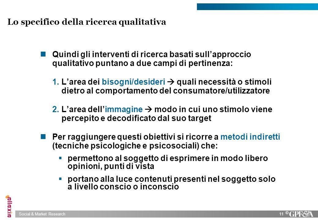 Social & Market Research11 © Lo specifico della ricerca qualitativa Quindi gli interventi di ricerca basati sullapproccio qualitativo puntano a due ca