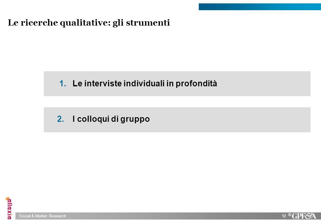 Social & Market Research12 © Le ricerche qualitative: gli strumenti 1. Le interviste individuali in profondità 2. I colloqui di gruppo