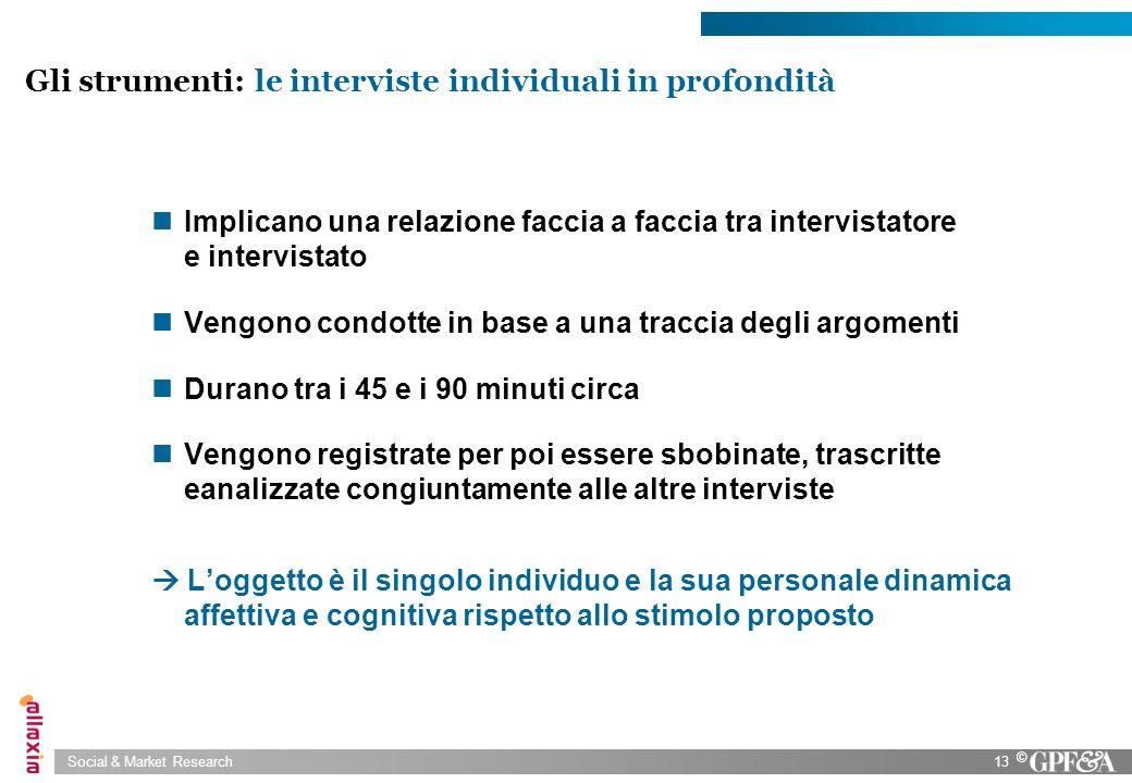 Social & Market Research13 © Gli strumenti: le interviste individuali in profondità Implicano una relazione faccia a faccia tra intervistatore e inter