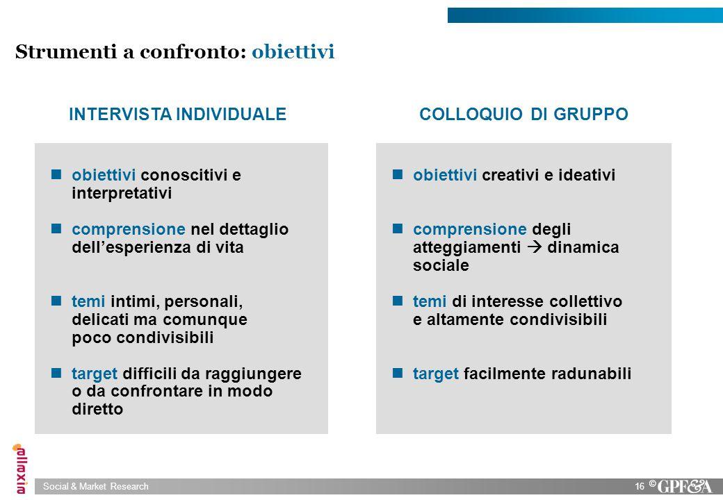 Social & Market Research16 © Strumenti a confronto: obiettivi obiettivi conoscitivi e interpretativi comprensione nel dettaglio dellesperienza di vita