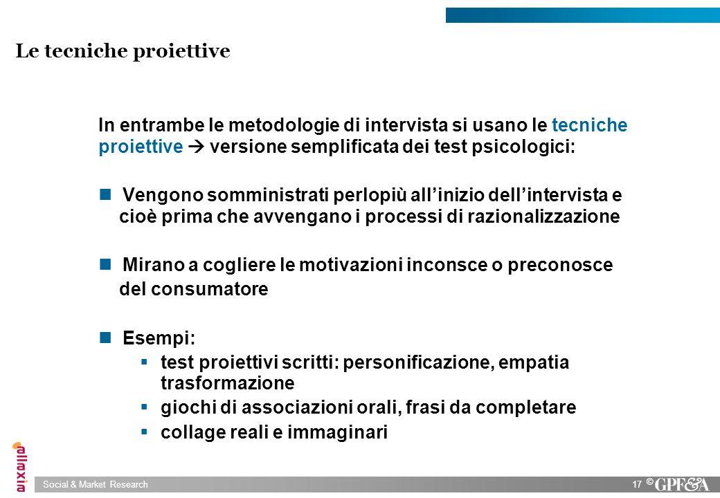 Social & Market Research17 © Le tecniche proiettive In entrambe le metodologie di intervista si usano le tecniche proiettive versione semplificata dei