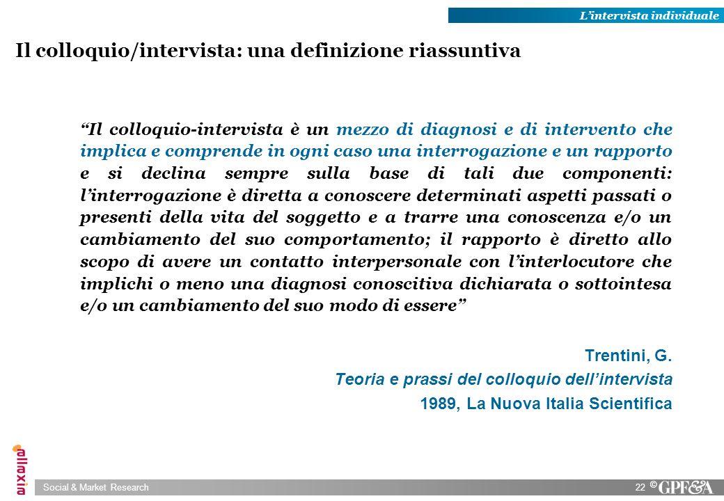 Social & Market Research22 © Il colloquio-intervista è un mezzo di diagnosi e di intervento che implica e comprende in ogni caso una interrogazione e