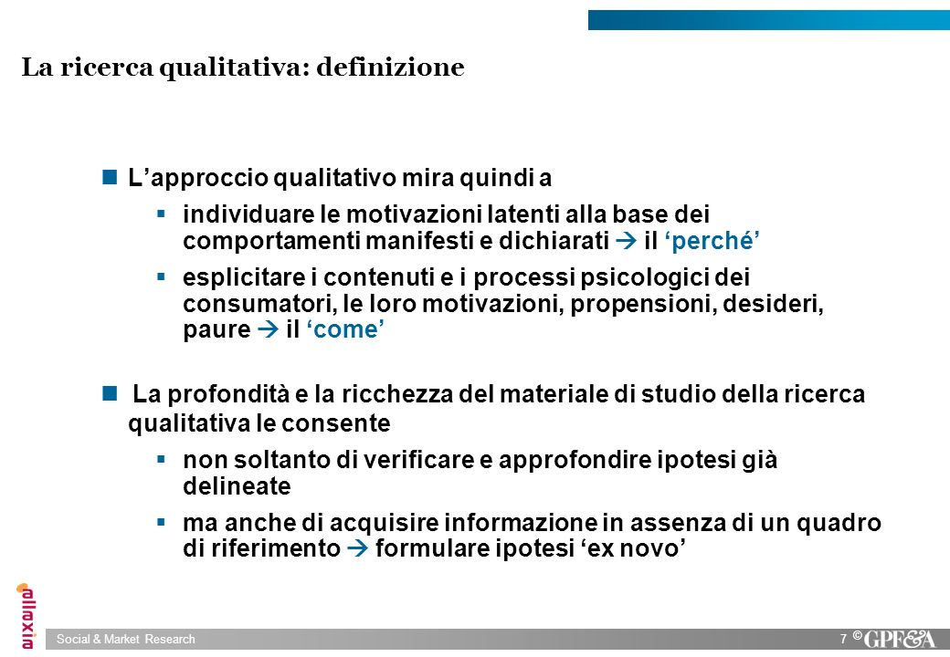 Social & Market Research28 © Lintervista individuale nella ricerca qualitativa: quando si usa To investigate socially and personally sensitive topics When there is a need to interview high status respondents or experts in the field To obtain descriptions of specific situations and action sequences To understand complex decision-making processes To have detailed understanding of what makes individuals different To see how respondent sees the world To uncover the respondents meaning perspective To have access to individual experience RESEARCH GOAL RESEARCH QUESTION RESEARCH CONTEXT Lintervista individuale