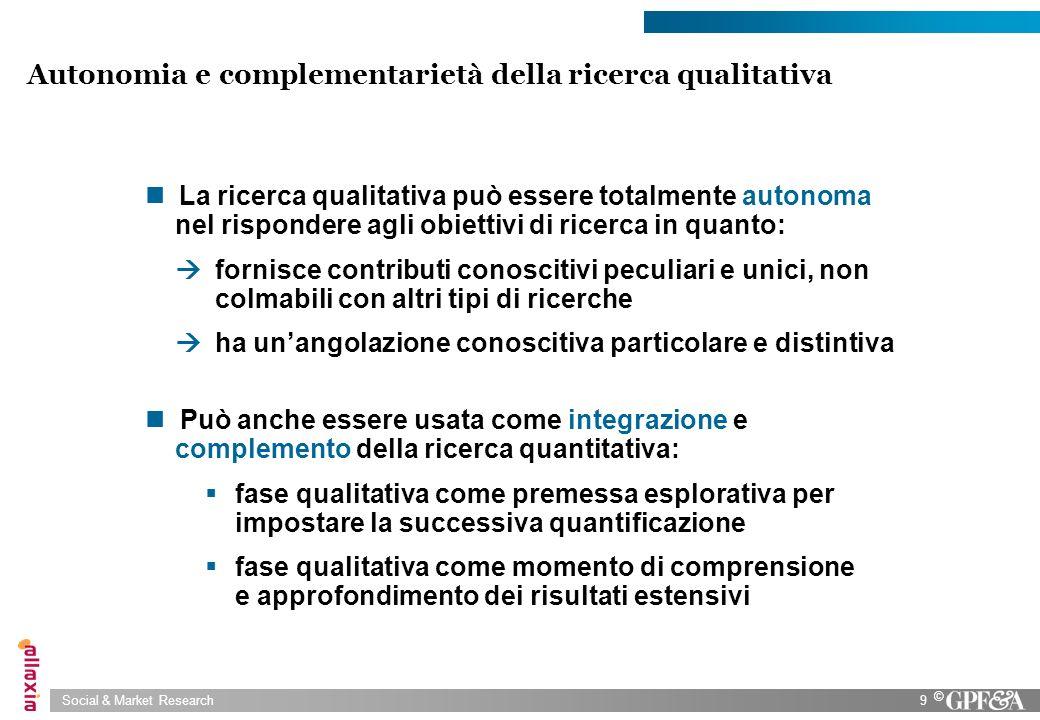 Social & Market Research9 © Autonomia e complementarietà della ricerca qualitativa La ricerca qualitativa può essere totalmente autonoma nel risponder