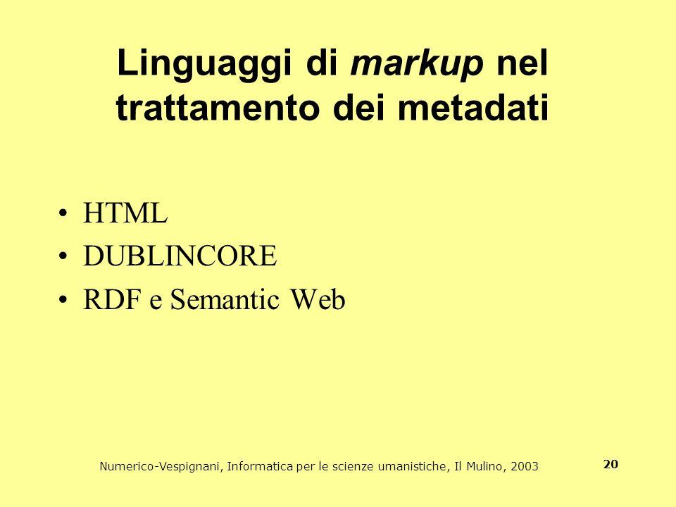 Numerico-Vespignani, Informatica per le scienze umanistiche, Il Mulino, 2003 20 Linguaggi di markup nel trattamento dei metadati HTML DUBLINCORE RDF e