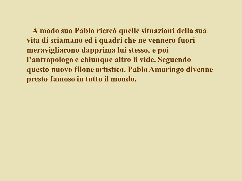 A modo suo Pablo ricreò quelle situazioni della sua vita di sciamano ed i quadri che ne vennero fuori meravigliarono dapprima lui stesso, e poi lantro