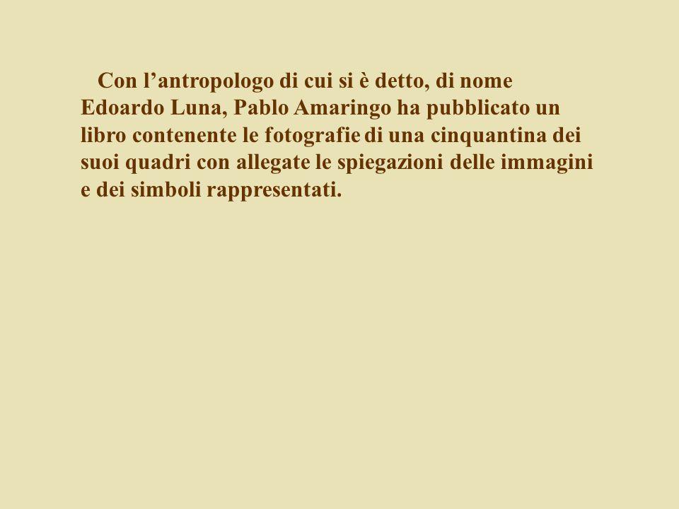 Con lantropologo di cui si è detto, di nome Edoardo Luna, Pablo Amaringo ha pubblicato un libro contenente le fotografie di una cinquantina dei suoi q