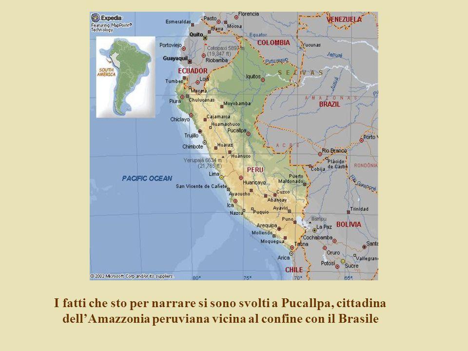 I fatti che sto per narrare si sono svolti a Pucallpa, cittadina dellAmazzonia peruviana vicina al confine con il Brasile