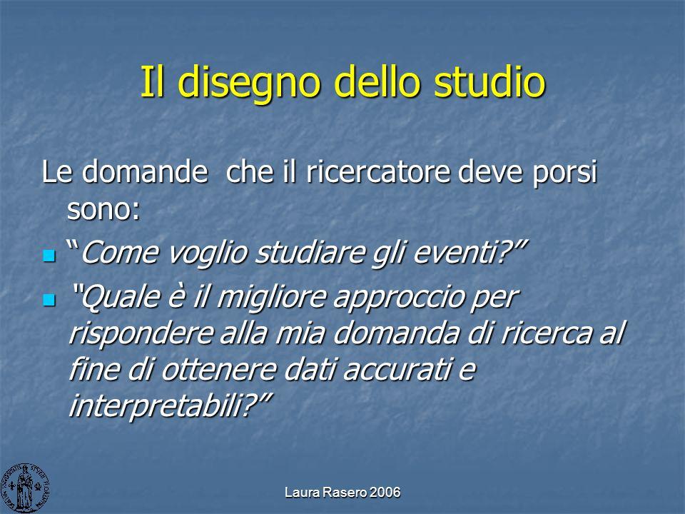 Laura Rasero 2006 Il disegno dello studio Le domande che il ricercatore deve porsi sono: Come voglio studiare gli eventi?Come voglio studiare gli even
