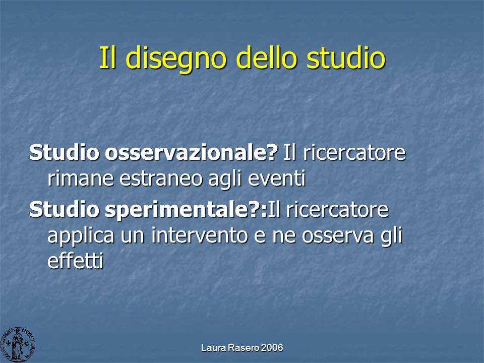 Laura Rasero 2006 Il disegno dello studio Studio osservazionale? Il ricercatore rimane estraneo agli eventi Studio sperimentale?:Il ricercatore applic