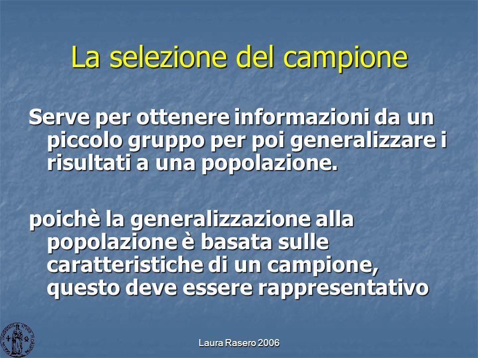 Laura Rasero 2006 La selezione del campione Serve per ottenere informazioni da un piccolo gruppo per poi generalizzare i risultati a una popolazione.