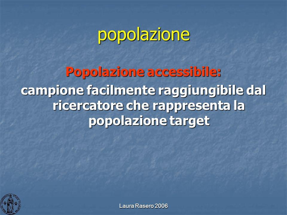 Laura Rasero 2006 popolazione Popolazione accessibile: campione facilmente raggiungibile dal ricercatore che rappresenta la popolazione target