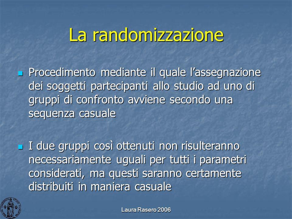 Laura Rasero 2006 La randomizzazione Procedimento mediante il quale lassegnazione dei soggetti partecipanti allo studio ad uno di gruppi di confronto
