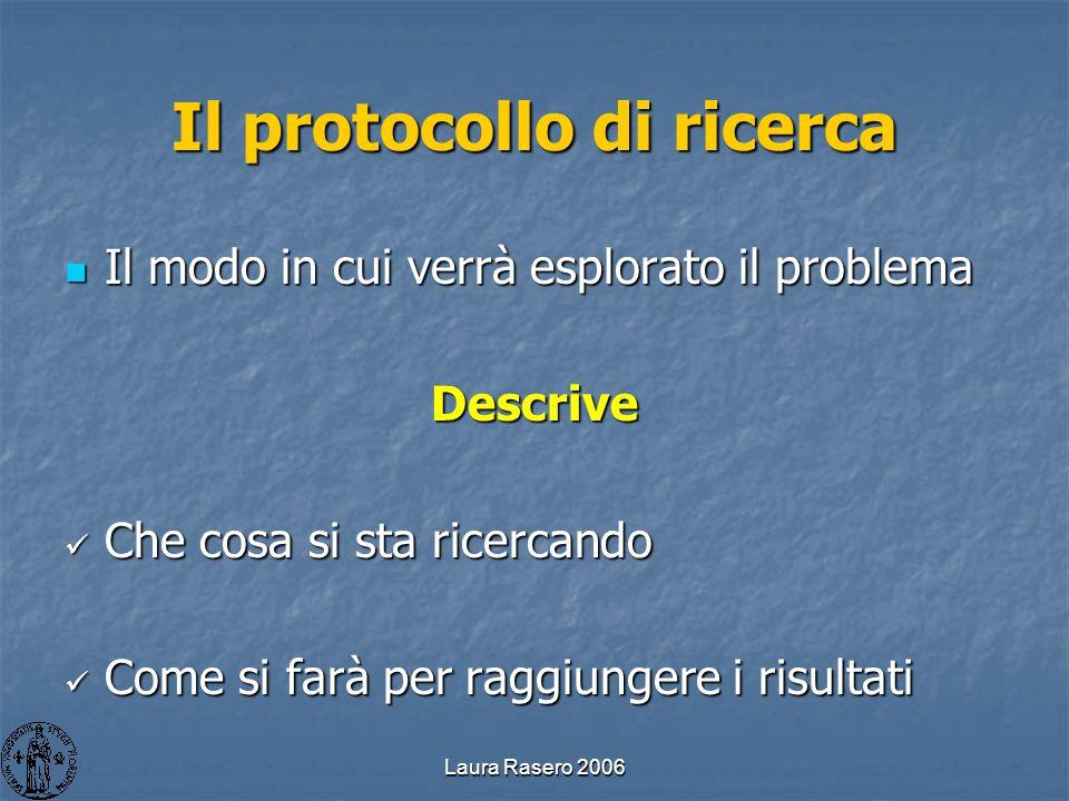 Laura Rasero 2006 Il protocollo di ricerca Il modo in cui verrà esplorato il problema Il modo in cui verrà esplorato il problemaDescrive Che cosa si s