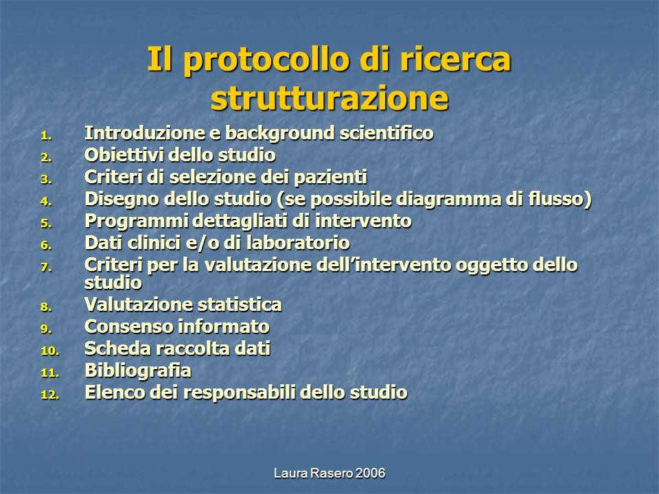 Laura Rasero 2006 Il protocollo di ricerca strutturazione 1. Introduzione e background scientifico 2. Obiettivi dello studio 3. Criteri di selezione d