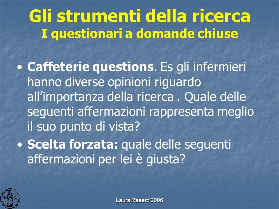Laura Rasero 2006 Gli strumenti della ricerca I questionari a domande chiuse Caffeterie questions. Es gli infermieri hanno diverse opinioni riguardo a