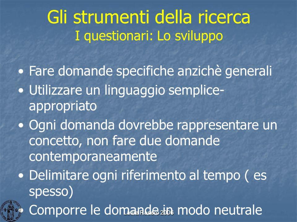 Laura Rasero 2006 Gli strumenti della ricerca I questionari: Lo sviluppo Fare domande specifiche anzichè generali Utilizzare un linguaggio semplice- a
