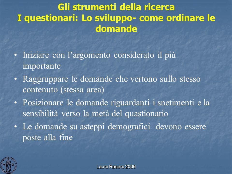 Laura Rasero 2006 Gli strumenti della ricerca I questionari: Lo sviluppo- come ordinare le domande Iniziare con largomento considerato il più importan