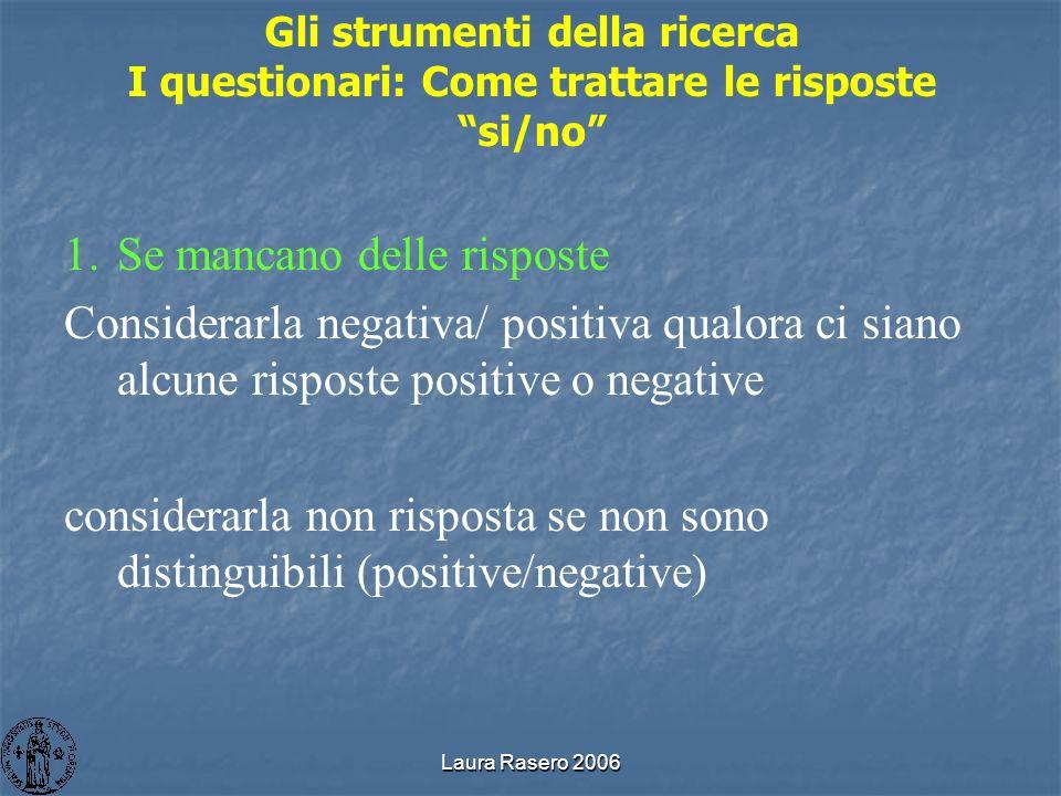 Laura Rasero 2006 Gli strumenti della ricerca I questionari: Come trattare le risposte si/no 1.Se mancano delle risposte Considerarla negativa/ positi