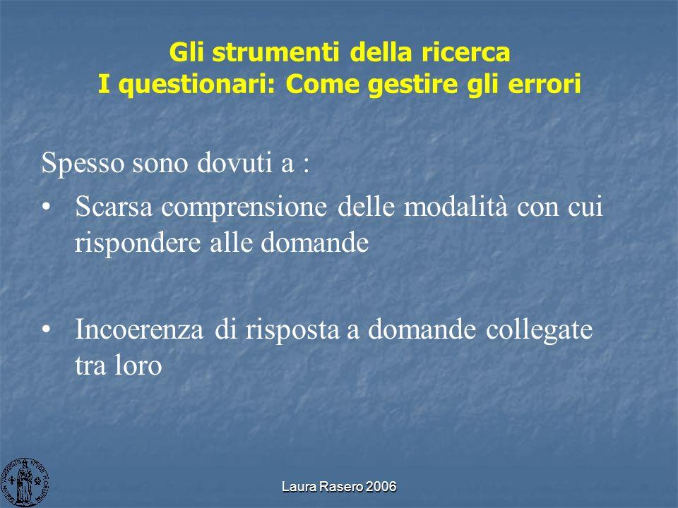 Laura Rasero 2006 Gli strumenti della ricerca I questionari: Come gestire gli errori Spesso sono dovuti a : Scarsa comprensione delle modalità con cui
