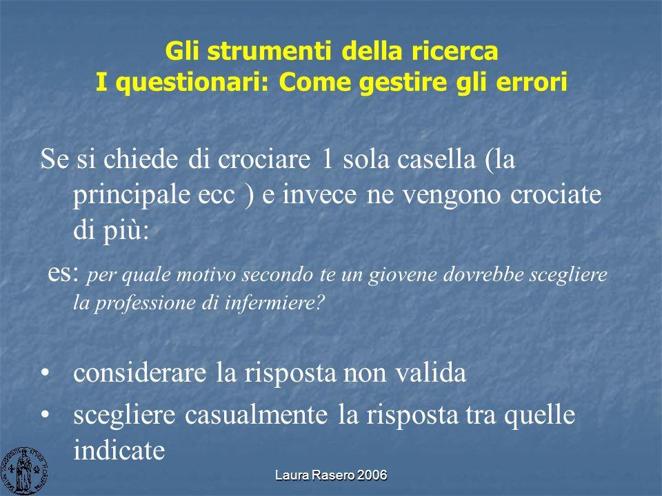 Laura Rasero 2006 Gli strumenti della ricerca I questionari: Come gestire gli errori Se si chiede di crociare 1 sola casella (la principale ecc ) e in
