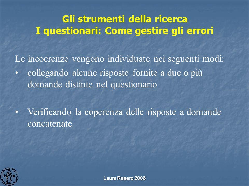 Laura Rasero 2006 Gli strumenti della ricerca I questionari: Come gestire gli errori Le incoerenze vengono individuate nei seguenti modi: collegando a