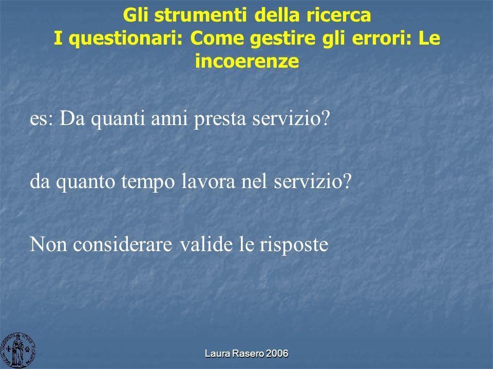Laura Rasero 2006 Gli strumenti della ricerca I questionari: Come gestire gli errori: Le incoerenze es: Da quanti anni presta servizio? da quanto temp