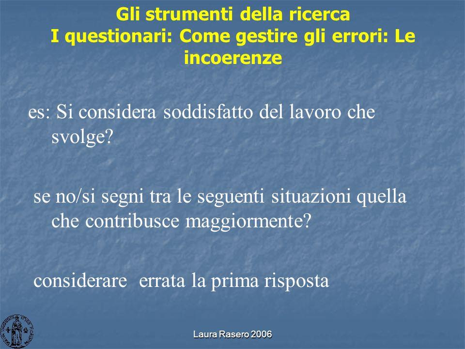 Laura Rasero 2006 Gli strumenti della ricerca I questionari: Come gestire gli errori: Le incoerenze es: Si considera soddisfatto del lavoro che svolge